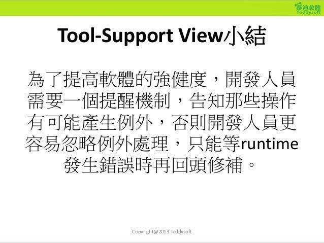 Tool-Support View小結 為了提高軟體的強健度,開發人員 需要一個提醒機制,告知那些操作 有可能產生例外,否則開發人員更 容易忽略例外處理,只能等runtime 發生錯誤時再回頭修補。 Copyright@2013 Teddyso...