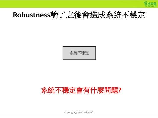 Robustness輸了之後會造成系統不穩定 Copyright@2013 Teddysoft 系統不穩定會有什麼問題?