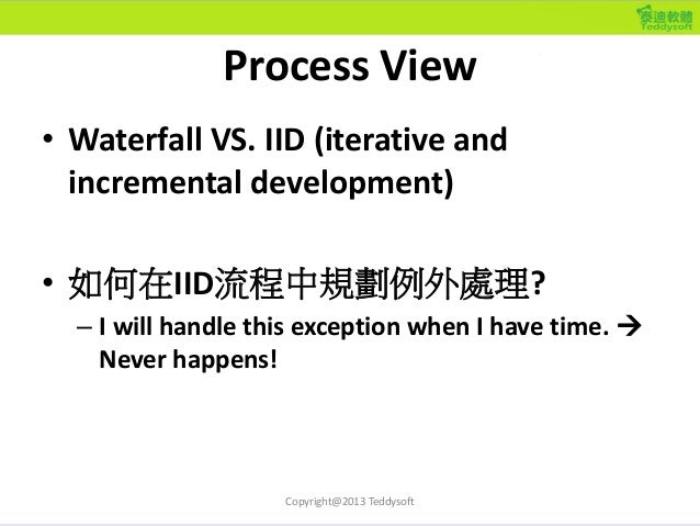 Process View • Waterfall VS. IID (iterative and incremental development) • 如何在IID流程中規劃例外處理? – I will handle this exception...