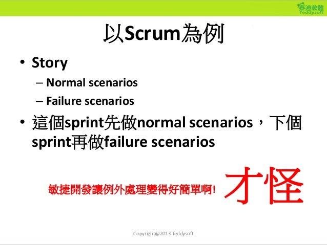 以Scrum為例 • Story – Normal scenarios – Failure scenarios • 這個sprint先做normal scenarios,下個 sprint再做failure scenarios Copyrigh...