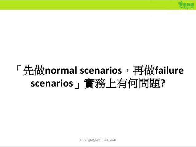 「先做normal scenarios,再做failure scenarios」實務上有何問題? Copyright@2013 Teddysoft