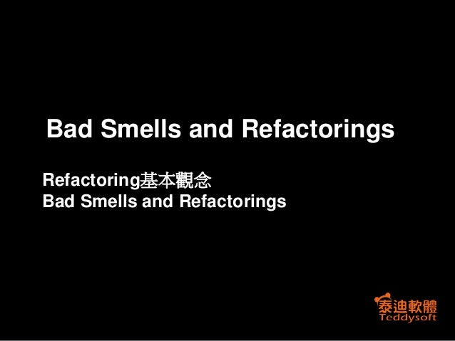 Bad Smells and Refactorings Refactoring基本觀念 Bad Smells and Refactorings