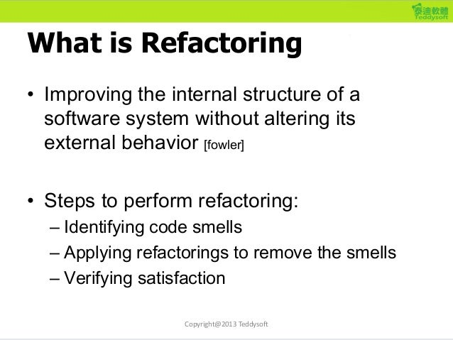 What is Refactoring • Improving the internal structure of a software system without altering its external behavior [fowler...