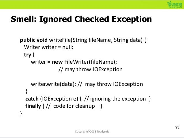 Smell: Ignored Checked Exception 93 Copyright@2013 Teddysoft public void writeFile(String fileName, String data) { Writer ...