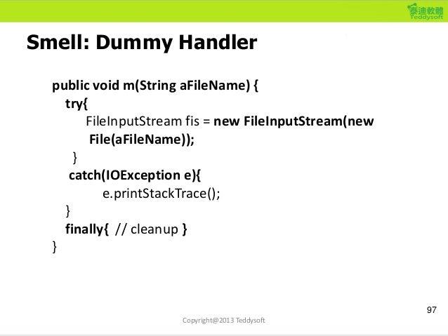Smell: Dummy Handler 97 Copyright@2013 Teddysoft public void m(String aFileName) { try{ FileInputStream fis = new FileInpu...