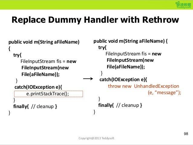 Replace Dummy Handler with Rethrow 98 Copyright@2013 Teddysoft public void m(String aFileName) { try{ FileInputStream fis ...