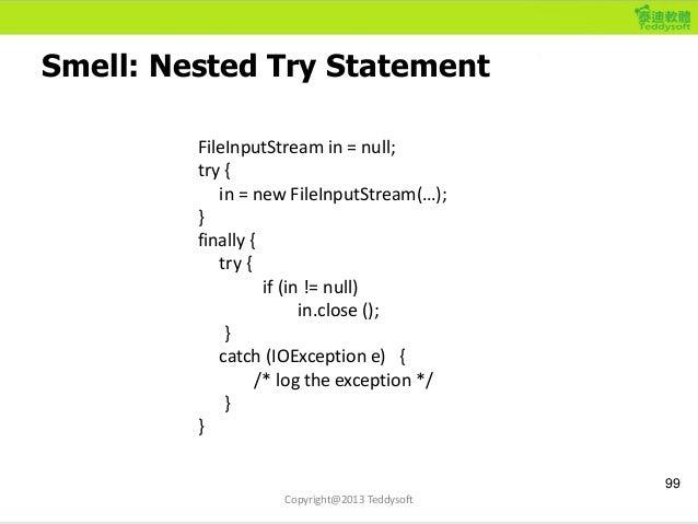 Smell: Nested Try Statement 99 Copyright@2013 Teddysoft FileInputStream in = null; try { in = new FileInputStream(…); } fi...