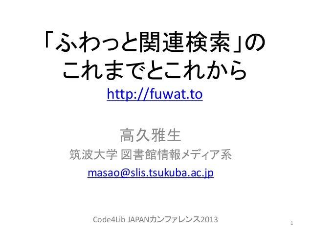 「ふわっと関連検索」の これまでとこれから http://fuwat.to 高久雅生 筑波大学 図書館情報メディア系 masao@slis.tsukuba.ac.jp 1Code4Lib JAPANカンファレンス2013