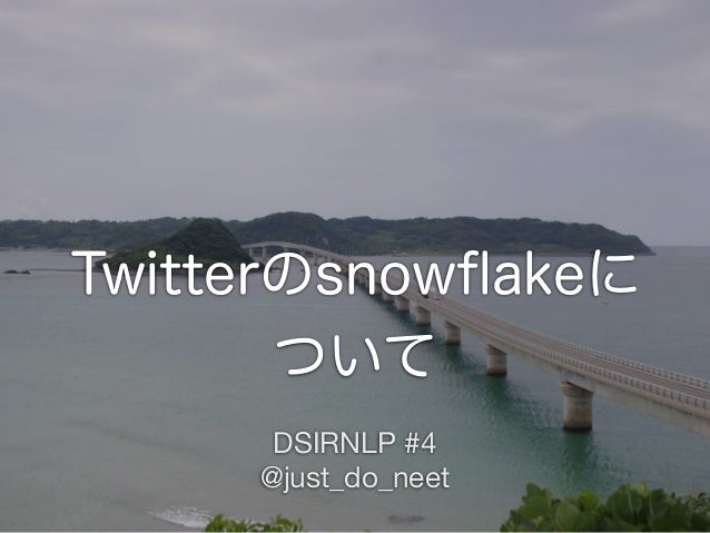 Twitterのsnowflakeに ついて DSIRNLP #4 @just_do_neet
