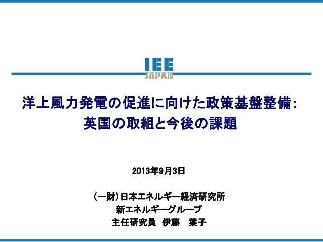 洋上風力発電の促進に向けた政策基盤整備: 英国の取組と今後の課題 2013年9月3日 (一財)日本エネルギー経済研究所 新エネルギーグループ 主任研究員 伊藤 葉子