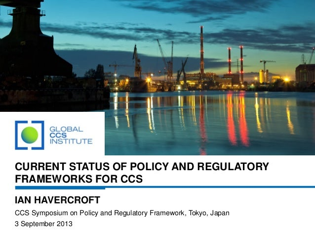 CURRENT STATUS OF POLICY AND REGULATORY FRAMEWORKS FOR CCS IAN HAVERCROFT CCS Symposium on Policy and Regulatory Framework...