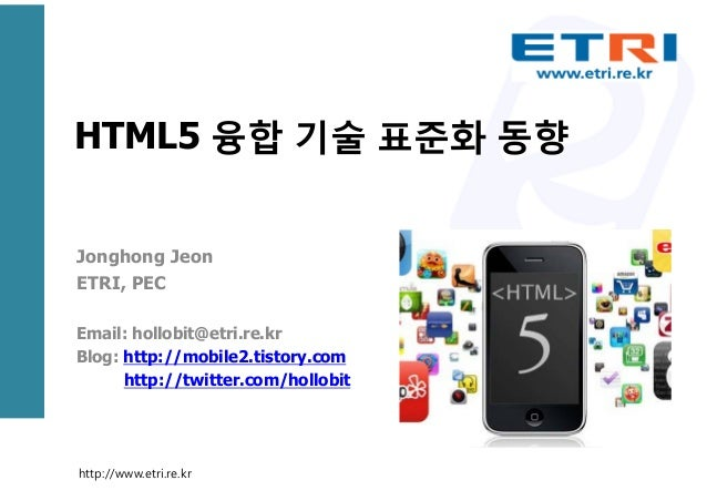 HTML5 융합 기술 표준화 동향 Jonghong Jeon ETRI, PEC Email: hollobit@etri.re.kr Blog: http://mobile2.tistory.com http://twitter.com/...
