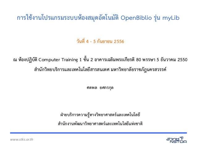 www.stks.or.th การใช้งานโปรแกรมระบบห้องสมุดอัตโนมัติ OpenBiblio รุ่น myLib วันที่ 4 - 5 กันยายน 2556 ณ ห้องปฏิบัติ Compute...
