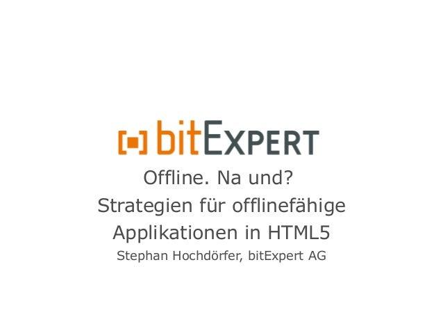 Offline. Na und? Strategien für offlinefähige Applikationen in HTML5 Stephan Hochdörfer, bitExpert AG
