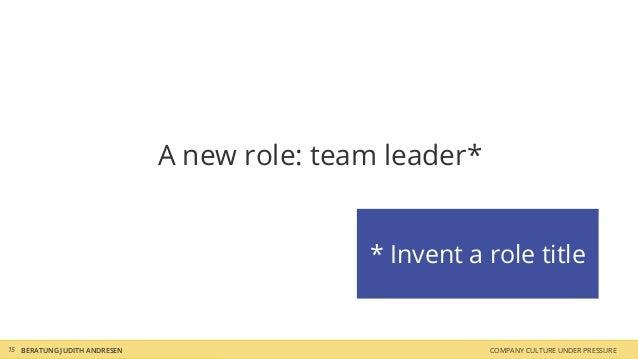 A new role: team leader* * Invent a role title COMPANY CULTURE UNDER PRESSUREBERATUNG JUDITH ANDRESEN15