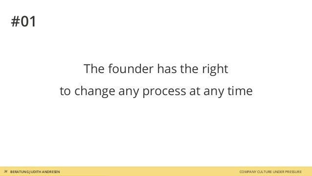 COMPANY CULTURE UNDER PRESSUREBERATUNG JUDITH ANDRESEN34 #01 The founder has the right to change any process at any time