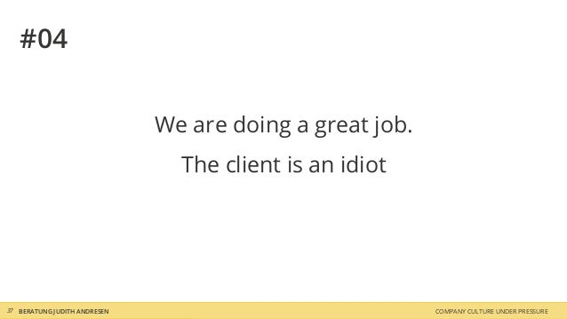 COMPANY CULTURE UNDER PRESSUREBERATUNG JUDITH ANDRESEN37 #04 We are doing a great job. The client is an idiot