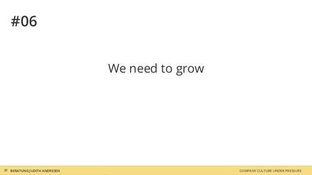 COMPANY CULTURE UNDER PRESSUREBERATUNG JUDITH ANDRESEN39 #06 We need to grow