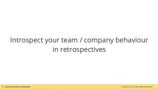 COMPANY CULTURE UNDER PRESSUREBERATUNG JUDITH ANDRESEN Introspect your team / company behaviour in retrospectives 43