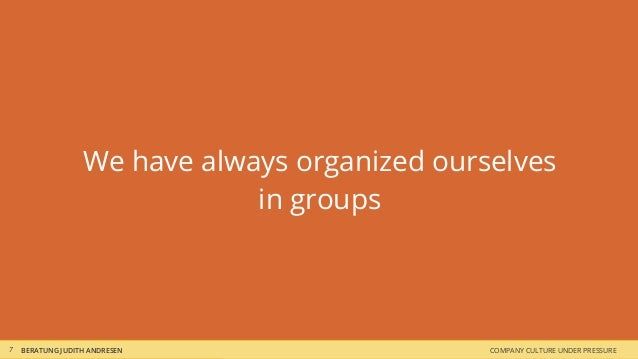 COMPANY CULTURE UNDER PRESSUREBERATUNG JUDITH ANDRESEN We have always organized ourselves in groups 7