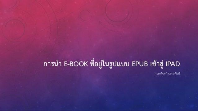 การนา E-BOOK ที่อยู่ในรูปแบบ EPUB เข้าสู่ IPAD ราชบดินทร์ สุวรรณคัณฑิ