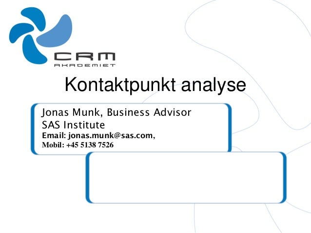 Kontaktpunkt analyse Jonas Munk, Business Advisor SAS Institute Email: jonas.munk@sas.com, Mobil: +45 5138 7526