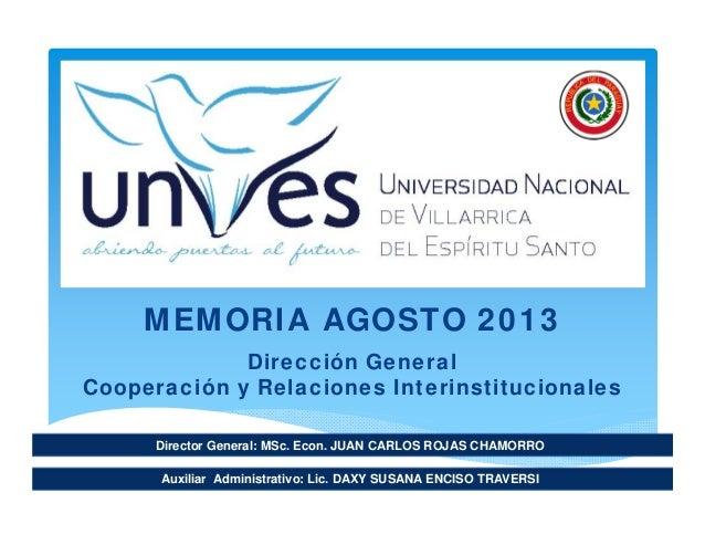 Director General: MSc. Econ. JUAN CARLOS ROJAS CHAMORRO MEMORIA AGOSTO 2013 Dirección General Cooperación y Relaciones Int...