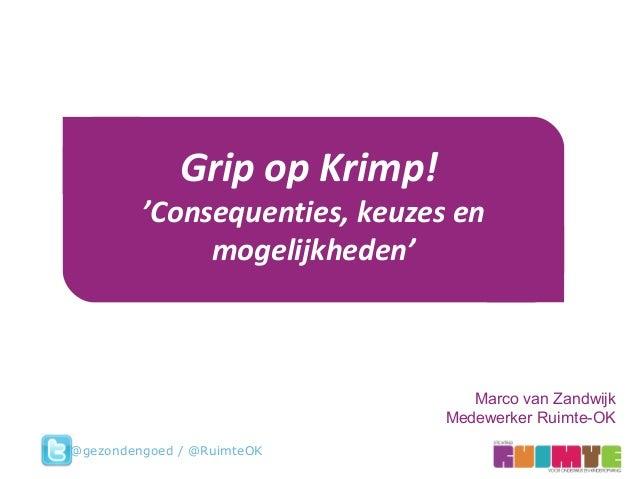 Marco van Zandwijk Medewerker Ruimte-OK Grip op Krimp! 'Consequenties, keuzes en mogelijkheden' @gezondengoed / @RuimteOK