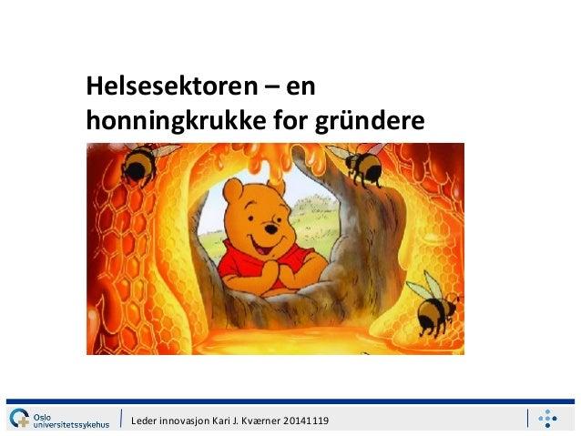 Helsesektoren – en honningkrukke for gründere Leder innovasjon Kari J. Kværner 20141119