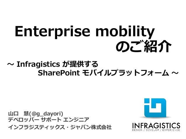 Enterprise mobility  のご紹介  ~Infragisticsが提供する  SharePoint モバイルプラットフォーム~  山口慧(@g_dayori) デベロッパーサポートエンジニア  インフラジスティックス・ジャパン株...