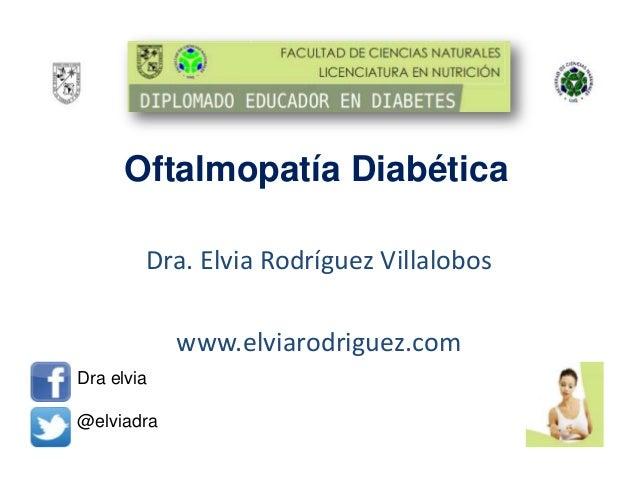 Oftalmopatía Diabética Dra. Elvia Rodríguez Villalobos www.elviarodriguez.com Dra elvia @elviadra