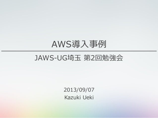 AWS導入事例 JAWS-UG埼玉 第2回勉強会 2013/09/07 Kazuki Ueki