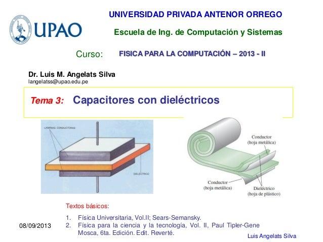 Luis Angelats Silva Curso: Tema 3: Capacitores con dieléctricos UNIVERSIDAD PRIVADA ANTENOR ORREGO Dr. Luis M. Angelats Si...