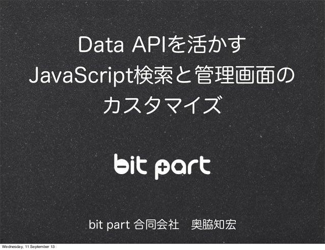 Data APIを活かす JavaScript検索と管理画面の カスタマイズ bit part 合同会社奥脇知宏 Wednesday, 11 September 13
