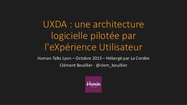 UXDA : une architecture logicielle pilotée par l'eXpérience Utilisateur Human Talks Lyon – Octobre 2013 – Hébergé par La C...