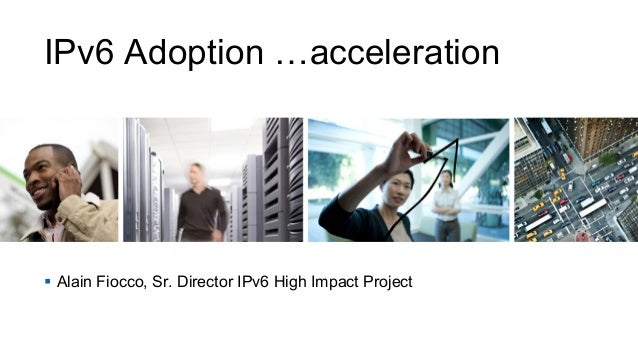 IPv6 Adoption …acceleration §  Alain Fiocco, Sr. Director IPv6 High Impact Project