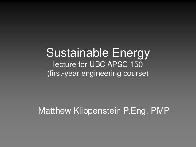 Sustainable Energy lecture for UBC APSC 150 (first-year engineering course) Matthew Klippenstein P.Eng. PMP