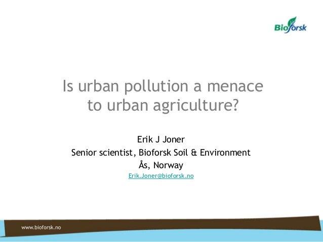 Is urban pollution a menace to urban agriculture? Erik J Joner Senior scientist, Bioforsk Soil & Environment Ås, Norway Er...