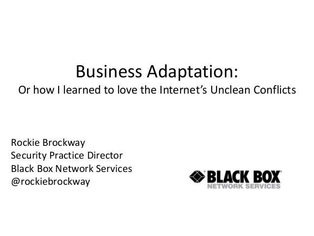 Business Adaptation: Or how I learned to love the Internet's Unclean Conflicts Rockie Brockway Security Practice Director ...