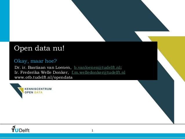 1 Open data nu! Okay, maar hoe? Dr. ir. Bastiaan van Loenen, b.vanloenen@tudelft.nl; Ir. Frederika Welle Donker, f.m.welle...