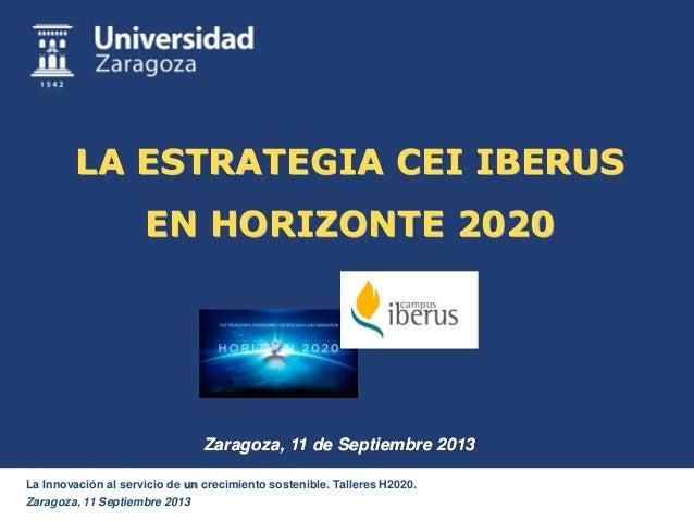 La Innovación al servicio de un crecimiento sostenible. Talleres H2020. Zaragoza, 11 Septiembre 2013 LA ESTRATEGIA CEI IBE...