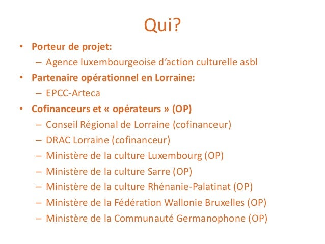 Qui? • Porteur de projet: – Agence luxembourgeoise d'action culturelle asbl • Partenaire opérationnel en Lorraine: – EPCC-...