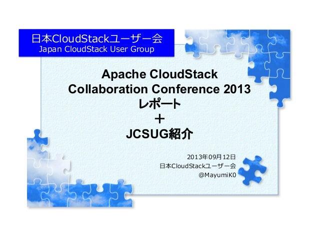 Apache CloudStack Collaboration Conference 2013 レポート + JCSUG紹介  2013年年09⽉月12⽇日 ⽇日本CloudStackユーザー会 @MayumiK0 Copyright (C...