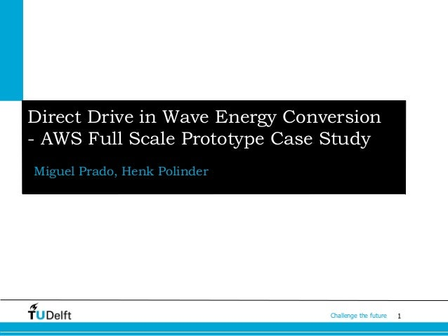 1Challenge the future Miguel Prado, Henk Polinder Direct Drive in Wave Energy Conversion - AWS Full Scale Prototype Case S...