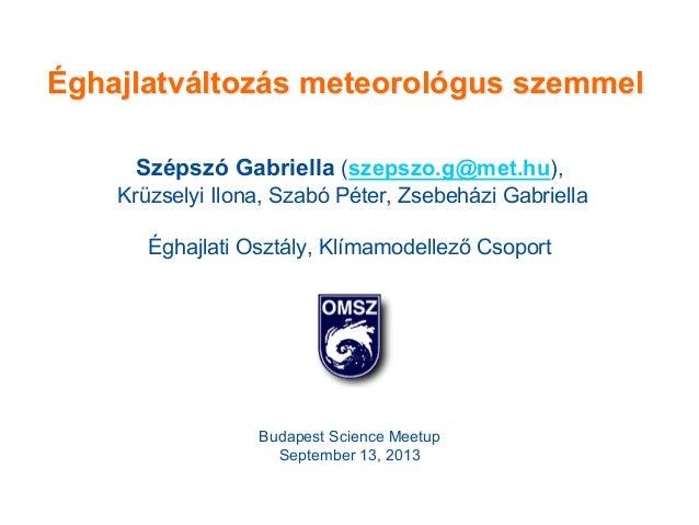 Éghajlatváltozás meteorológus szemmel Szépszó Gabriella (szepszo.g@met.hu), Krüzselyi Ilona, Szabó Péter, Zsebeházi Gabrie...
