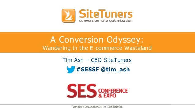 Copyright © 2013, SiteTuners - All Rights Reserved. A Conversion Odyssey: Wandering in the E-commerce Wasteland Tim Ash – ...