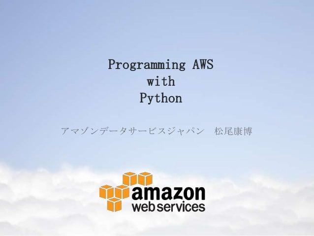 Programming AWS with Python アマゾンデータサービスジャパン 松尾康博