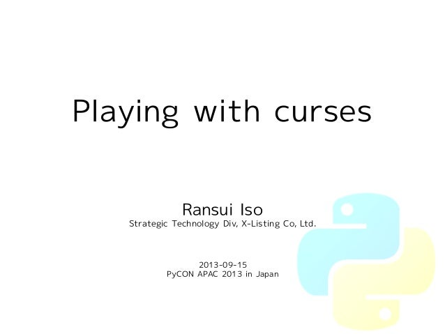 Playing with curses  Ransui Iso  Strategic Technology Div, X-Listing Co, Ltd.  2013-09-15  PyCON APAC 2013 in Japan