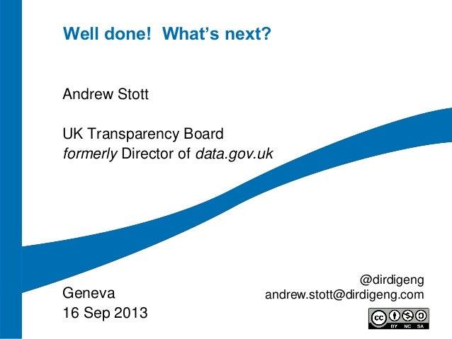 Well done! What's next? Andrew Stott UK Transparency Board formerly Director of data.gov.uk Geneva 16 Sep 2013 @dirdigeng ...