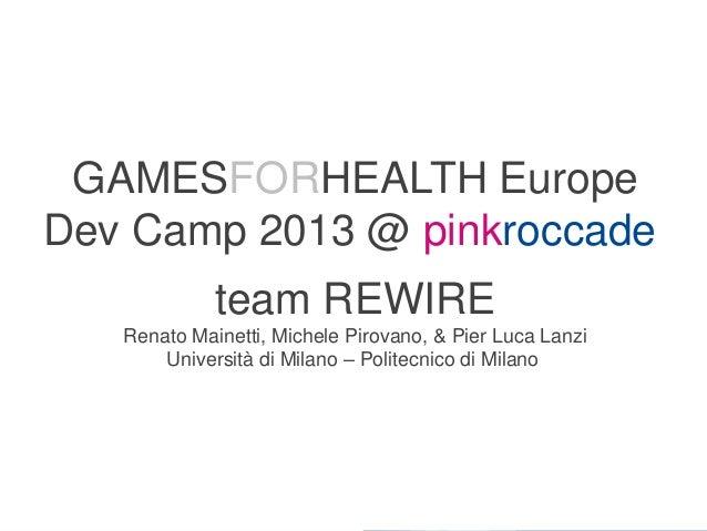 GAMESFORHEALTH Europe Dev Camp 2013 @ pinkroccade team REWIRE Renato Mainetti, Michele Pirovano, & Pier Luca Lanzi Univers...